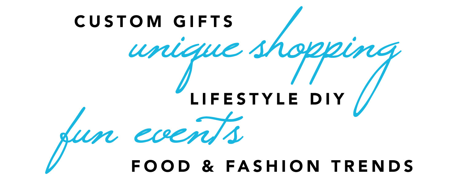 custom gifts, unique shopping, lifestyle DIY, fun events, food & fashion trends