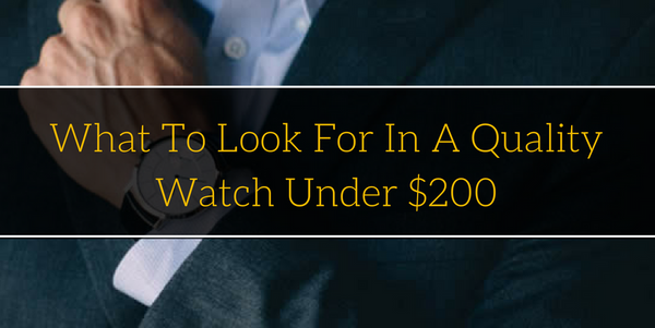 What To Look For In A Quality Watch Under $200
