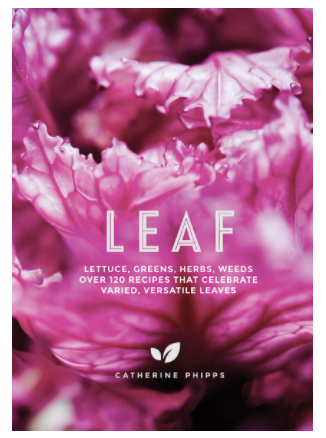 Leaf: Lettuce, Greens, Herbs, Weeds - 120 Recipes that Celebrate Varied, Versatile Leaves
