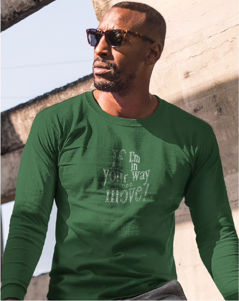 If I'm In Your Way ... MOVE! Men's Long Sleeve Tee