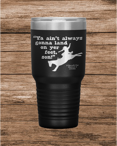 """Ya Ain't Always Gonna Land On Yer Feet Son! 30 oz. Tumbler"