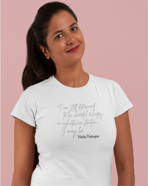 Determined To Be Cheerful & Happy ~ Martha Washington Quote Ladies' Tee