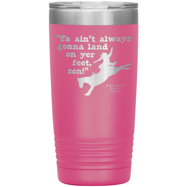 """Ya Ain't Always Gonna Land On Yer Feet Son! 20 oz. Tumbler"
