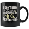 i dont need therapy i just need to go fishing 11oz mug