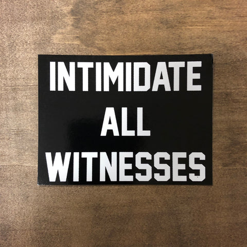 "Intimidate All Witnesses Sticker 4"" x 3"""