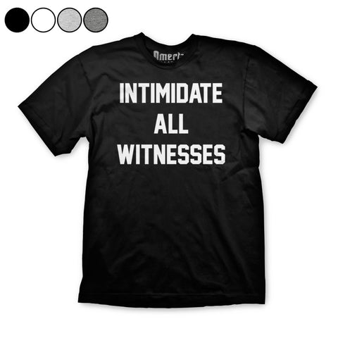 Intimidate All Witnesses Shirt