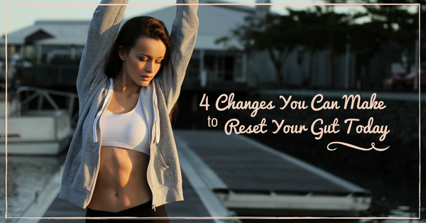 4 Changes You Can Make to Reset Your Gut Today