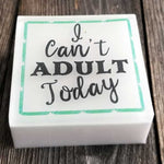 I Can't Adult Today Soap