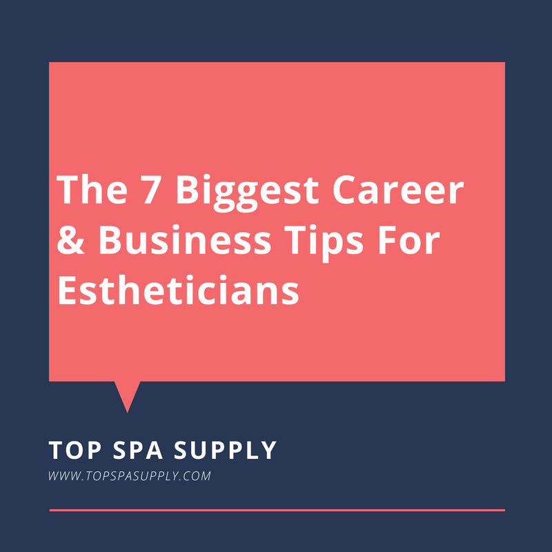 The 7 Biggest Career & Business Tips For Estheticians