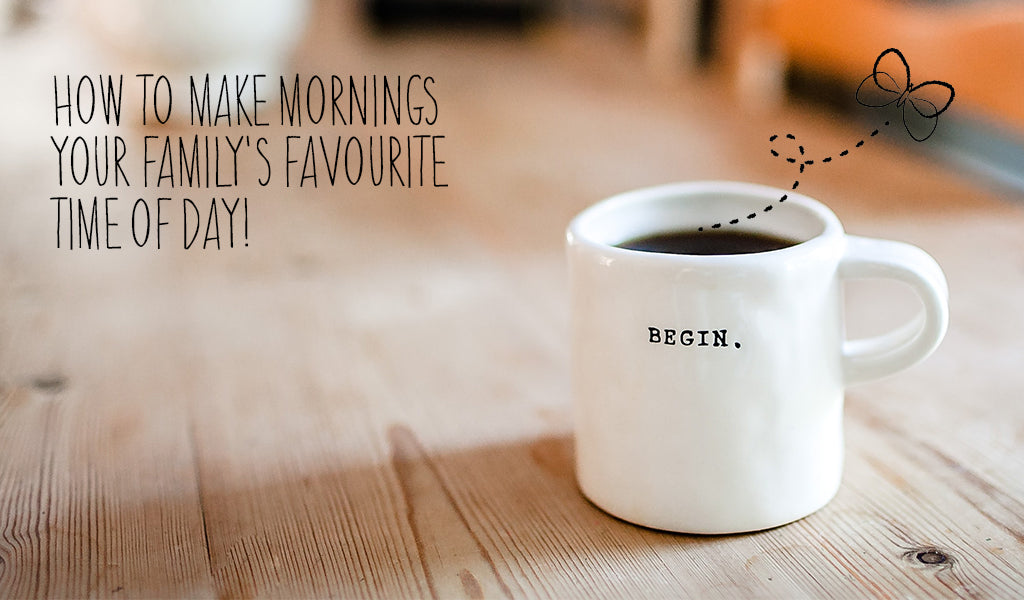 How To Make Mornings Your Family's Favourite Time Of Day!