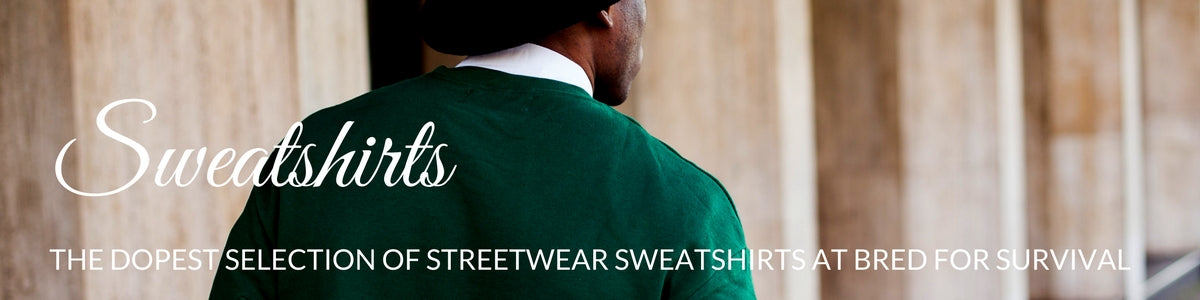 The Dopest Selection of Streetwear Sweatshirts at Bred For Survival