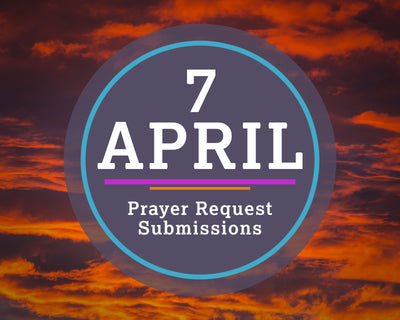 7 April Prayer Request Submissions