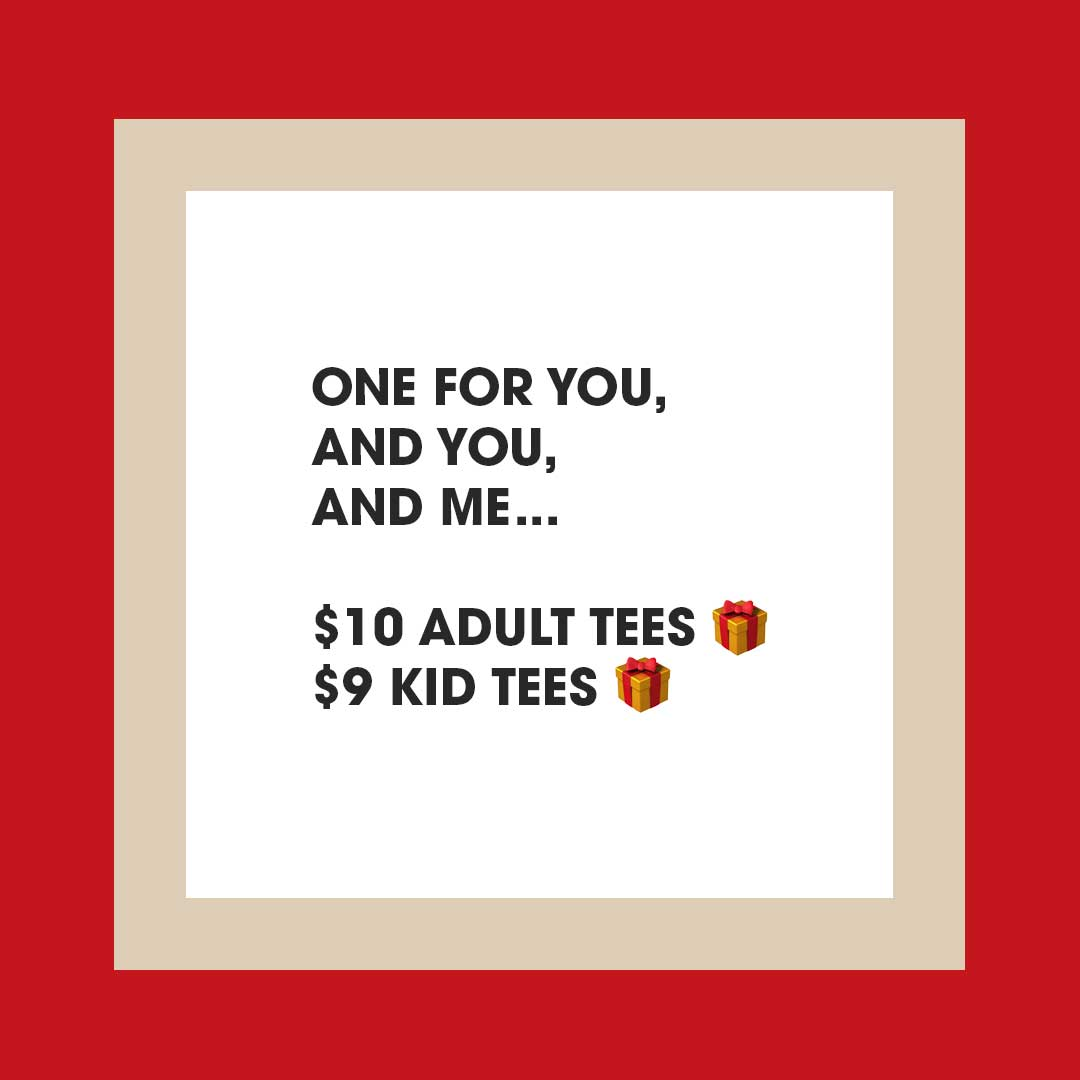 Gifting Time One for you, and you, and me. $10 adult tees & $9 kid tees