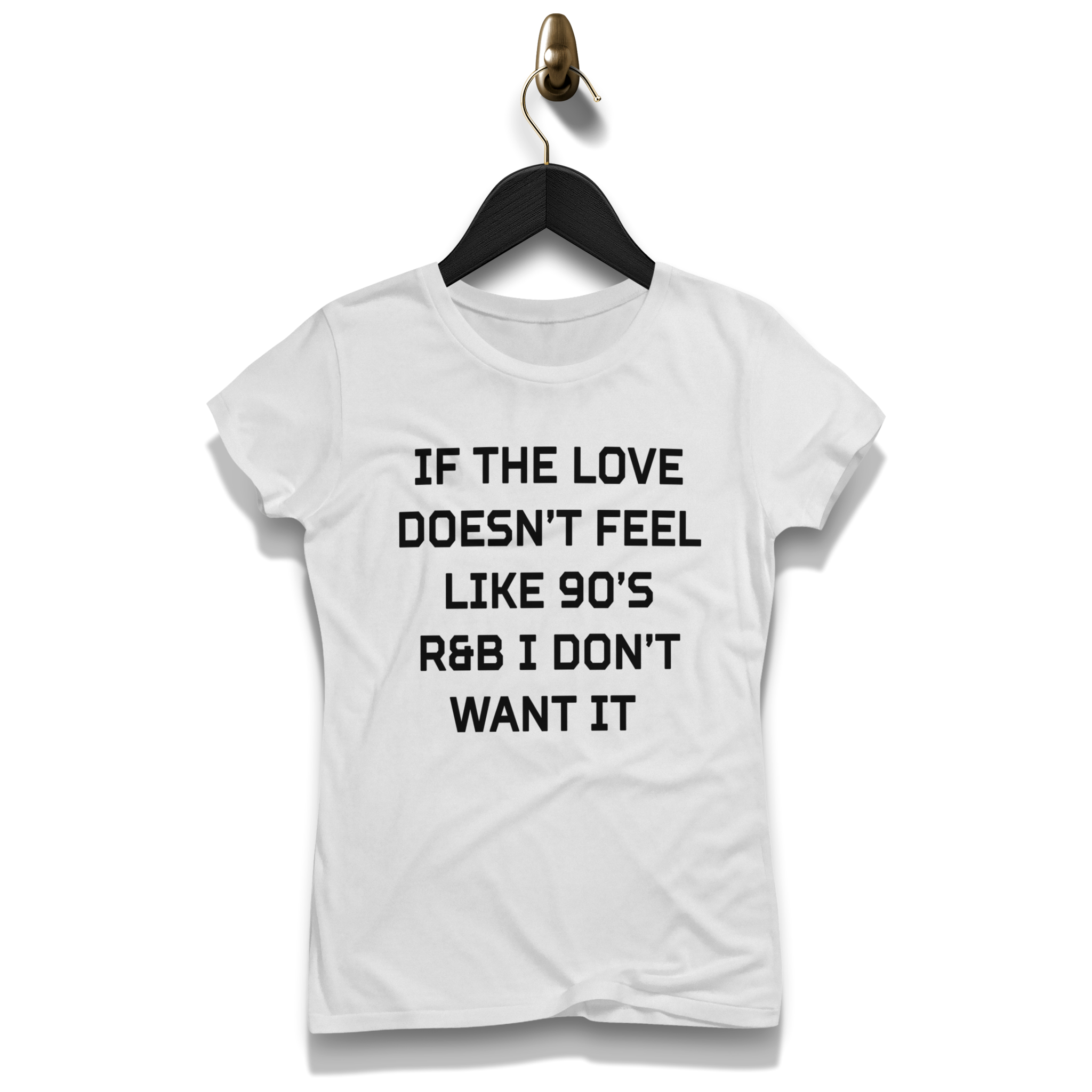 3c7dd88d4b74a If The Love Doesn t Feel Like 90 S R B I Don t Want It Shirt – Bold and  Honest