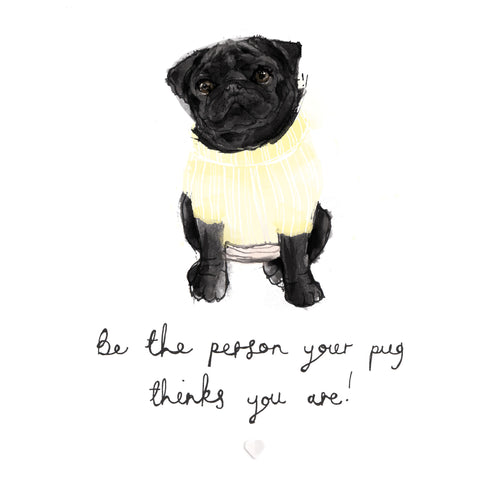 'Be the person your pug thinks you are' Bryony Fripp exclusive to Cupcake Pug co Signed A4 print