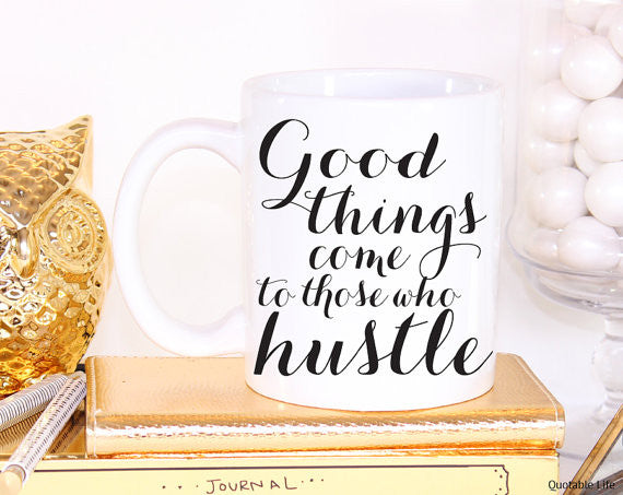 Good Things Come to Those Who Hustle// Coffee Mug