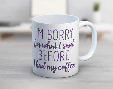 I'm sorry for what I said before I had my coffee mug