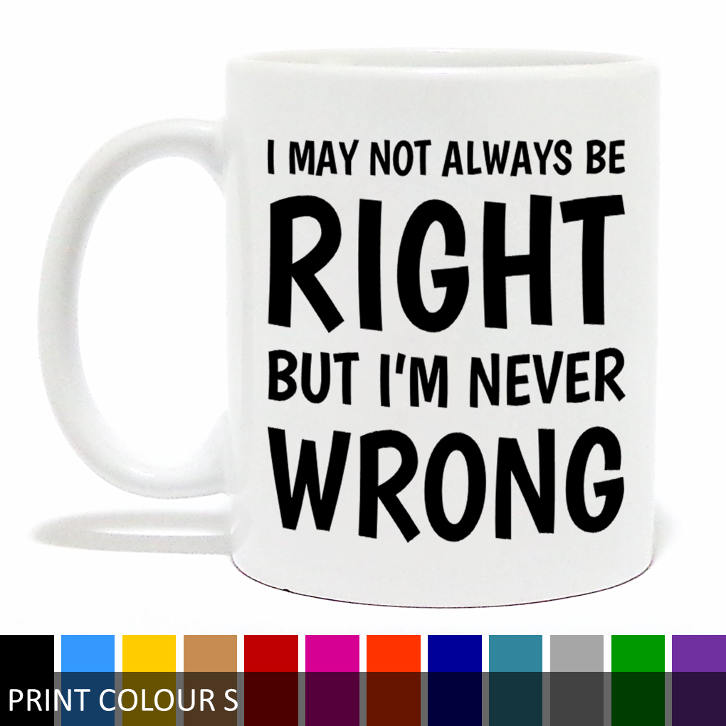 'I May Not Always Be Right But I'm Never Wrong' Coffee Mug - Funny Mug