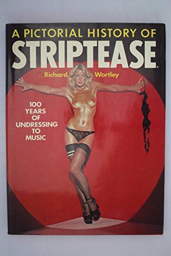 A Pictorial History of Striptease 100 Years of Undressing To Music Richard Wortley 1976