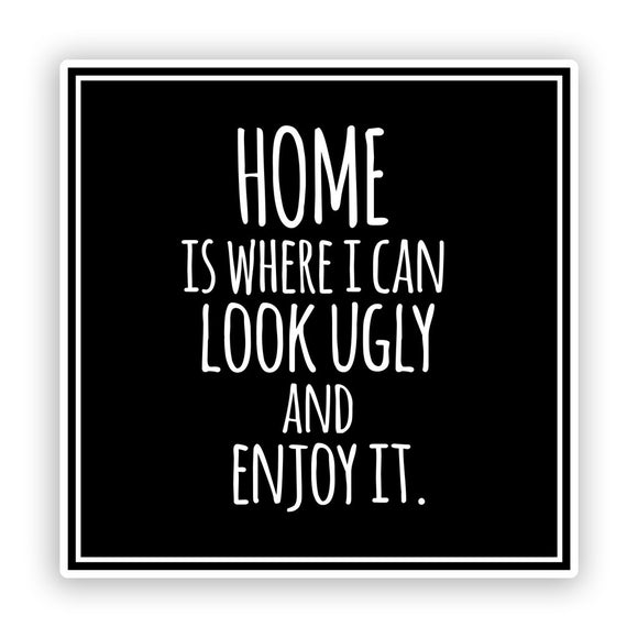 2 x Home, Look Ugly And Enjoy It Funny Vinyl Stickers #7578