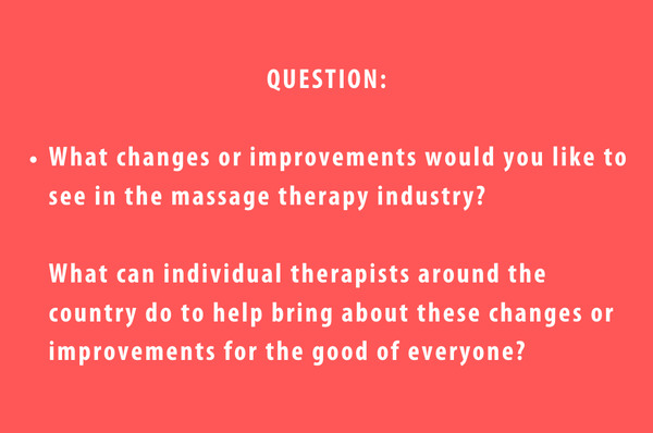Ask the Muscle Whisperer Question 2 - What changes or improvements would you like to see in the massage therapy industry? And what can individual therapists around the country do to help bring about these changes or improvements for the good of everyone?