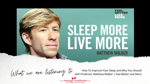 What we are listening to from Massage Warehouse - Feel better live more podcast - How To Improve Your Sleep and Why You Should with Professor Matthew Walker