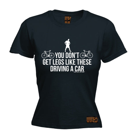Ride Like The Wind Women's You Don't Get Legs Like These Driving A Car Cycling T-Shirt