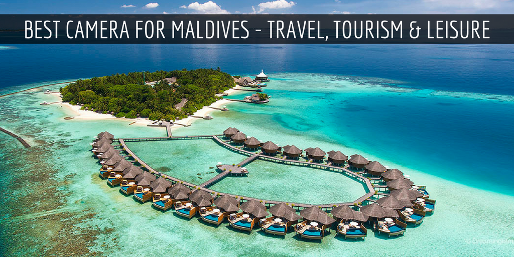 Best Camera for Maldives - Travel, Tourism & Leisure