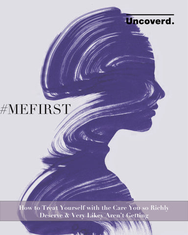 Uncoverd MEFIRST Guide: How to Treat Yourself with the Care You So Richly Deserve & Very Likely Aren't Getting