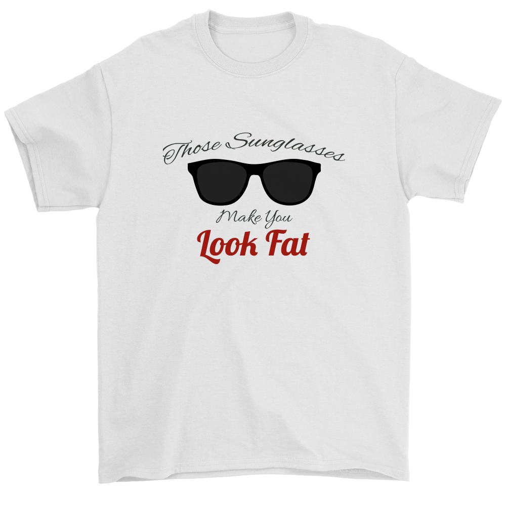 Those Sunglasses Make You Look Fat T Shirt Custom Designs Tees Tanks