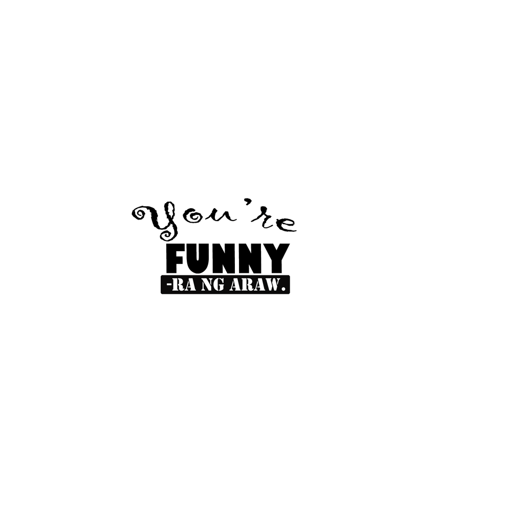 You're Funny-ra ng Araw - StaTEEment Shirts - DavaoShop - Send flowers, gifts to your loved ones in Davao City - the 1st Online Shop in Davao Since 2003