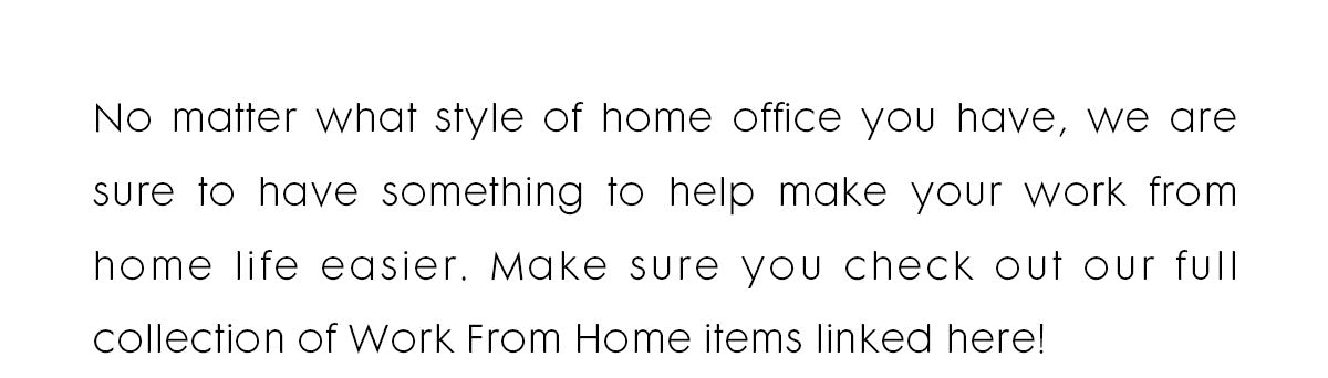 Text reads: No matter what style of home office you have, we are sure to have something to help make your work from home life easier. Make sure you check out our full collection of Work From Home items linked here!