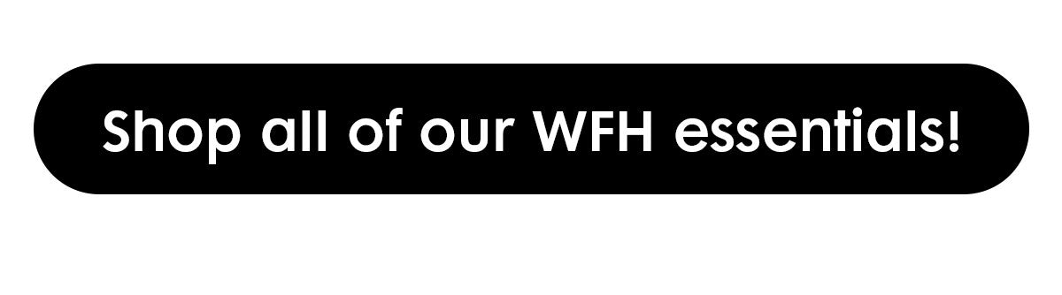 Black button with white text that reads: Shop all of our WFH essentials!