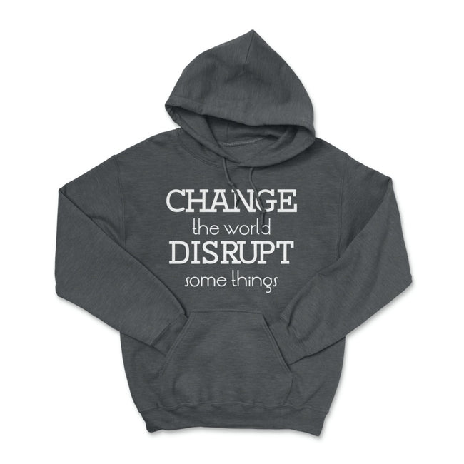 Change the World Disrupt Some Things Pullover Hoodie