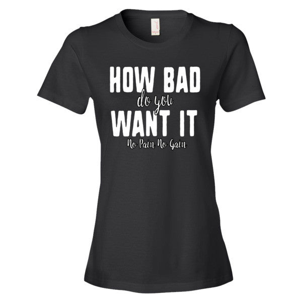 Women's How Bad Do You Want It short sleeve t-shirt