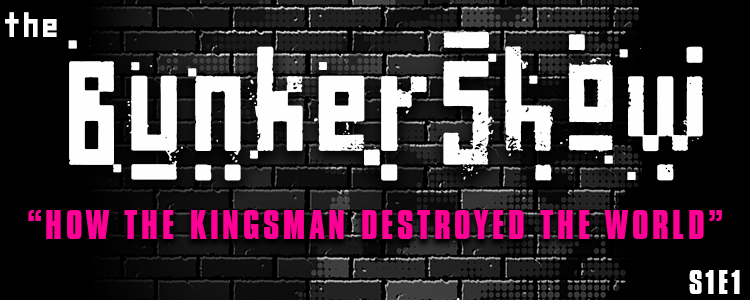The BunkerShow | S1E1- How the Kingsman Destroyed the World