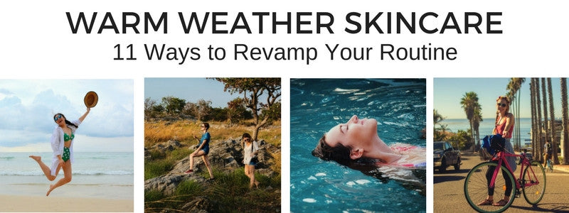 WARM WEATHER SKINCARE - 11 Ways to Revamp Your Routine