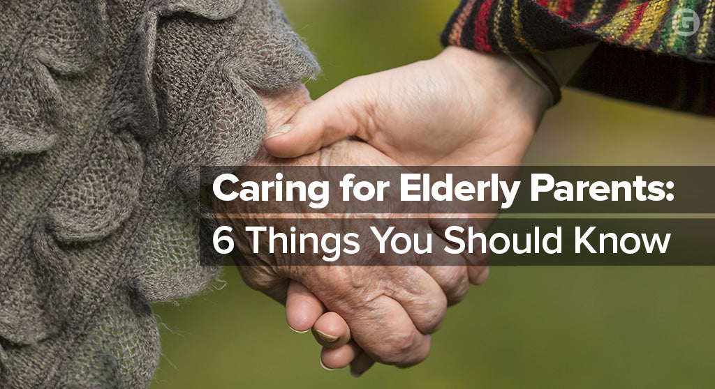 Caring for Elderly Parents: 6 Things You Should Know