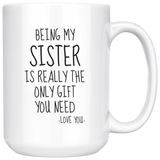 Being My Sister Is Really The Only Gift You Need. -Love You- Mug