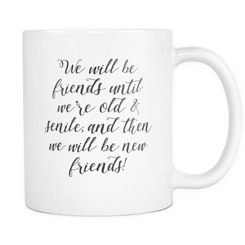 We Will Be Friends Until Were Old & Senile And Then We Will Be New Friends Coffee Mug - Sorry Charli