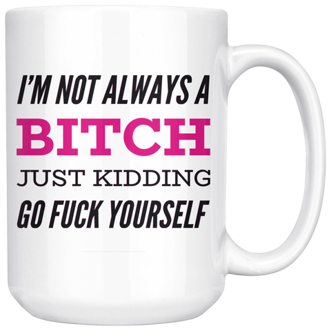 I'm Not Always A Bitch Just Kidding Go Fuck Yourself Coffee Mug - Sorry Charli