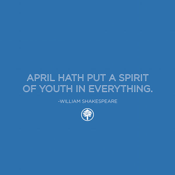 April hath put a spirit of youth in everything. - William Shakespeare