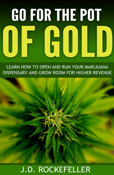 Go for the Pot of Gold: Learn how to open and run your marijuana dispensary and grow room for higher revenue