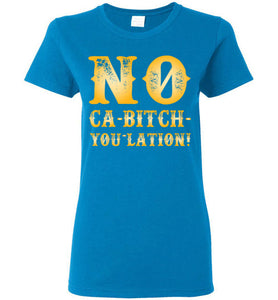 Women's NO Ca-Bitch-You-Lation Tee - Gold