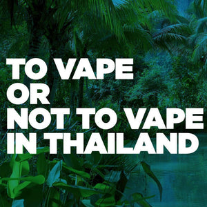 To Vape or Not to Vape In Thailand