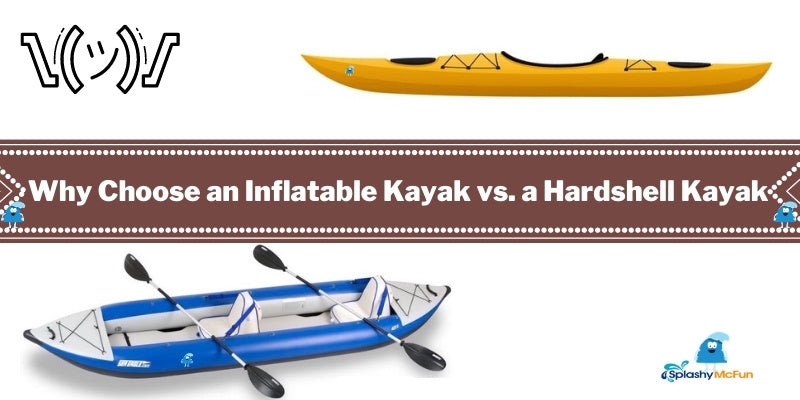 Why Choose an Inflatable Kayak vs. a Hardshell Kayak