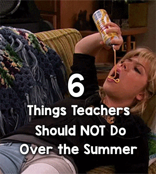 6 Things Teachers Should NOT Do Over the Summer_feature image_Bored Teachers