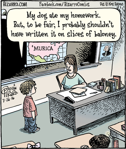 """My dog ate my homework. But to be fair, I probably shouldn't have written it on slices of baloney"""