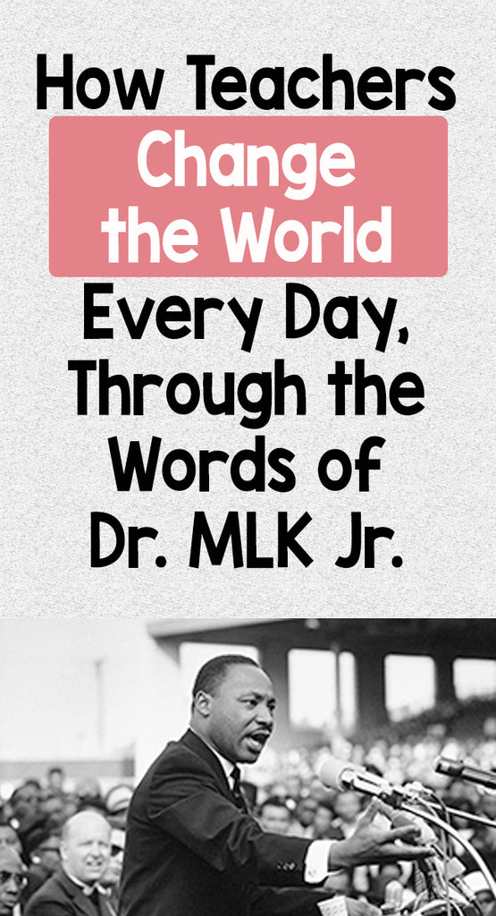 How Teachers Change the World Every Day, Through the Words of Dr. MLK Jr.