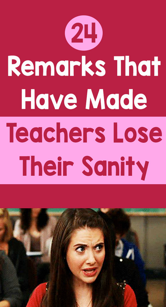 24 Remarks That Have Made Teachers Lose Their Sanity